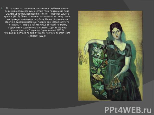 """В это время его полотна очень далеки от кубизма; на них: ясные и понятные формы, светлые тона, правильные лица. Самая выразительная картина этих лет - """"Портрет Ольги в кресле"""" (1917). Пикассо активно критиковали за смену стиля, как прежде …"""