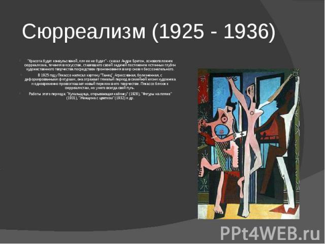"""Сюрреализм (1925 - 1936) """"Красота будет конвульсивной, или ее не будет"""" - сказал Андре Бретон, основоположник сюрреализма, течения в искусстве, ставившего своей задачей постижение истинных глубин художественного творчества посредством прон…"""