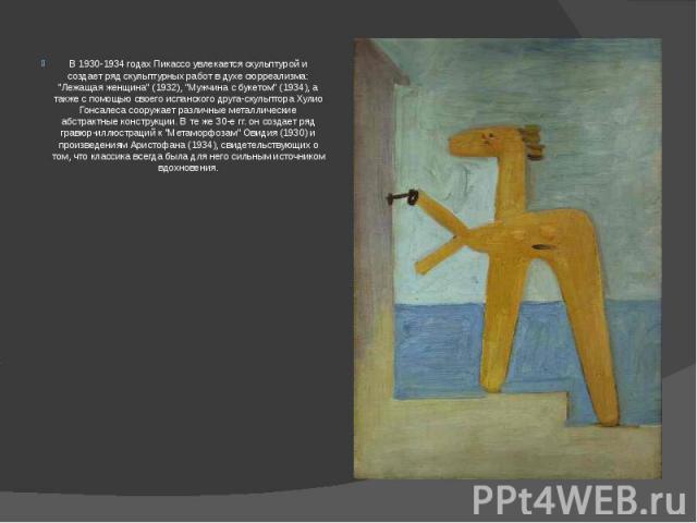 """В 1930-1934 годах Пикассо увлекается скульптурой и создает ряд скульптурных работ в духе сюрреализма: """"Лежащая женщина"""" (1932), """"Мужчина с букетом"""" (1934), а также с помощью своего испанского друга-скульптора Хулио Гонсалеса соор…"""