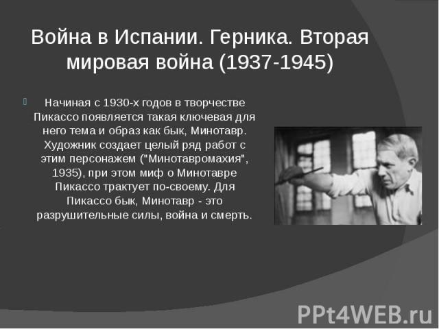 """Война в Испании. Герника. Вторая мировая война (1937-1945) Начиная с 1930-х годов в творчестве Пикассо появляется такая ключевая для него тема и образ как бык, Минотавр. Художник создает целый ряд работ с этим персонажем (""""Минотавромахия"""",…"""
