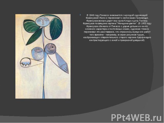 """В 1946 году Пикассо знакомится с молодой художницей Франсуазой Жило и переезжает с ней в замок Гримальди. Франсуаза вскоре дарит ему сына Клода и дочь Палому. Франсуазе посвящена картина """"Женщина-цветок"""". (В 1953 году Франсуаза сбежала от …"""
