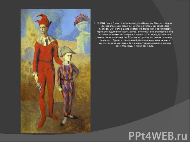 В 1904 году в Пикассо встретил модель Фернанду Оливье, которая вдохновила его на создание многих значительных работ этого периода. Они жили в центре богемной парижской жизни и мекке парижских художников Бато-Лавуар. Это странное полуразрушенное здан…