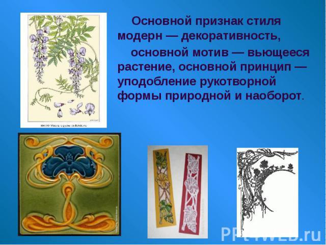 Основной признак стиля модерн — декоративность, Основной признак стиля модерн — декоративность, основной мотив — вьющееся растение, основной принцип — уподобление рукотворной формы природной и наоборот.