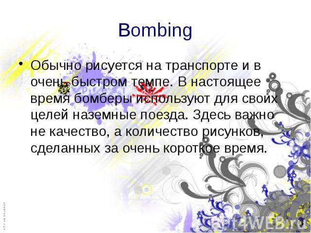 Bombing Обычно рисуется на транспорте и в очень быстром темпе. В настоящее время бомберы используют для своих целей наземные поезда. Здесь важно не качество, а количество рисунков, сделанных за очень короткое время.