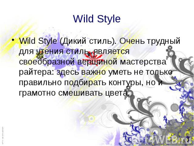 Wild Style Wild Style (Дикий стиль). Очень трудный для чтения стиль, является своеобразной вершиной мастерства райтера: здесь важно уметь не только правильно подбирать контуры, но и грамотно смешивать цвета.