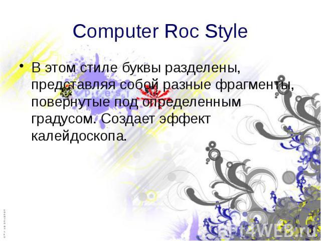 Computer Roc Style В этом стиле буквы разделены, представляя собой разные фрагменты, повернутые под определенным градусом. Создает эффект калейдоскопа.