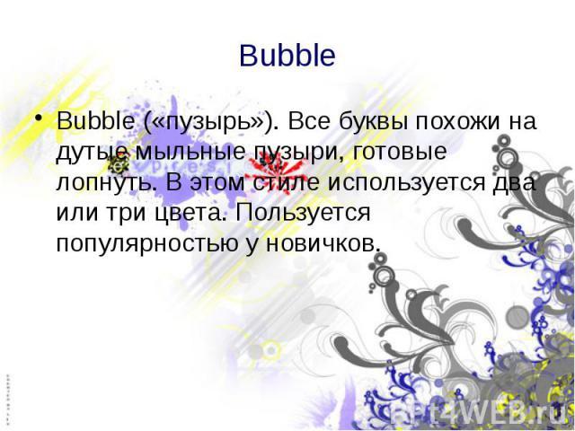 Bubble Bubble («пузырь»). Все буквы похожи на дутые мыльные пузыри, готовые лопнуть. В этом стиле используется два или три цвета. Пользуется популярностью у новичков.