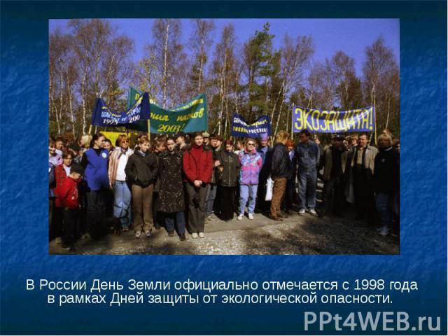 В России День Земли официально отмечается с 1998 года в рамках Дней защиты от экологической опасности. В России День Земли официально отмечается с 1998 года в рамках Дней защиты от экологической опасности.