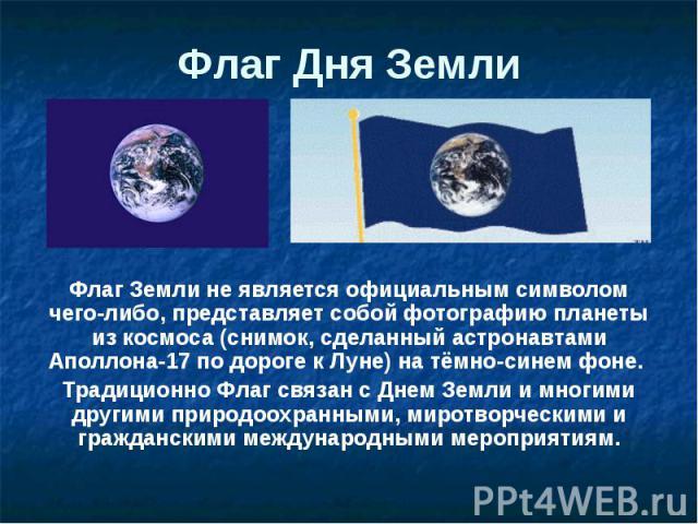 Флаг Дня Земли Флаг Земли не является официальным символом чего-либо, представляет собой фотографию планеты из космоса (снимок, сделанный астронавтами Аполлона-17 по дороге к Луне) на тёмно-синем фоне. Традиционно Флаг связан с Днем Земли и многими …