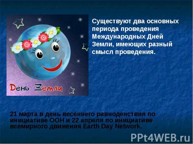 Существуют два основных периода проведения Международных Дней Земли, имеющих разный смысл проведения. Существуют два основных периода проведения Международных Дней Земли, имеющих разный смысл проведения.