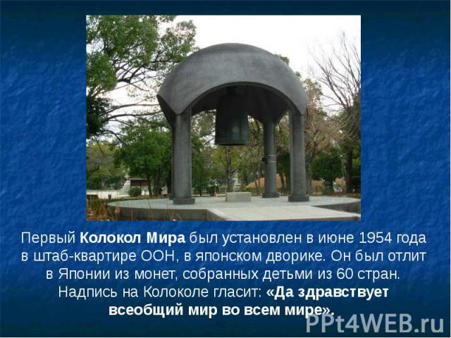 Первый Колокол Мира был установлен в июне 1954 года в штаб-квартире ООН, в японском дворике. Он был отлит в Японии из монет, собранных детьми из 60 стран. Надпись на Колоколе гласит: «Да здравствует всеобщий мир во всем мире». Первый Колокол Мира бы…