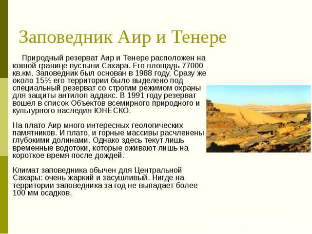 Заповедник Аир и Тенере Природный резерват Аир и Тенере расположен на южной границе пустыни Сахара. Его площадь 77000 кв.км. Заповедник был основан в 1988 году. Сразу же около 15% его территории было выделено под специальный резерват со строгим режи…