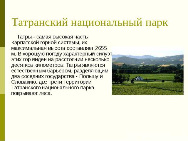 Татранский национальный парк Татры - самая высокая часть Карпатской горной системы, их максимальная высота составляет 2655 м. В хорошую погоду характерный силуэт этих гор виден на расстоянии несколько десятков километров. Татры являются естественным…