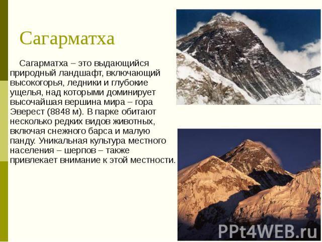 Сагарматха Сагарматха – это выдающийся природный ландшафт, включающий высокогорья, ледники и глубокие ущелья, над которыми доминирует высочайшая вершина мира – гора Эверест (8848 м). В парке обитают несколько редких видов животных, включая снежного …