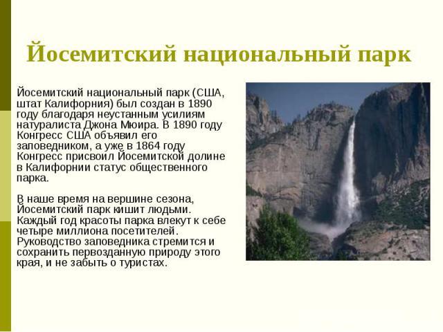 Йосемитский национальный парк Йосемитский национальный парк (США, штат Калифорния) был создан в 1890 году благодаря неустанным усилиям натуралиста Джона Мюира. В 1890 году Конгресс США объявил его заповедником, а уже в 1864 году Конгресс присвоил Йо…