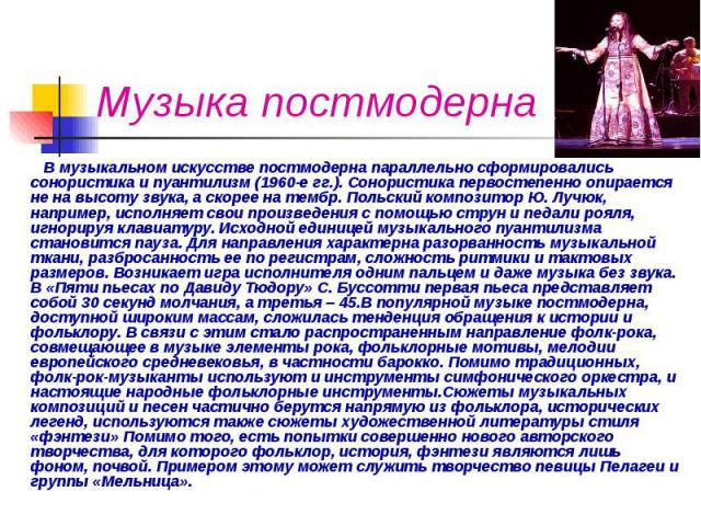 Музыка постмодерна В музыкальном искусстве постмодерна параллельно сформировались сонористика и пуантилизм (1960-е гг.). Сонористика первостепенно опирается не на высоту звука, а скорее на тембр. Польский композитор Ю. Лучюк, например, исполняет сво…