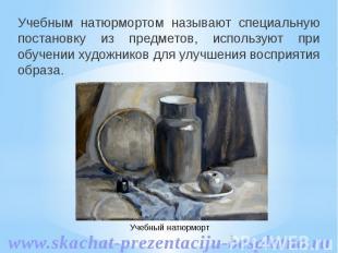 Учебным натюрмортом называют специальную постановку из предметов, используют при