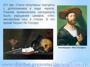 XVI век. Стали популярны портреты с дополнением в виде черепа. Ранним применение