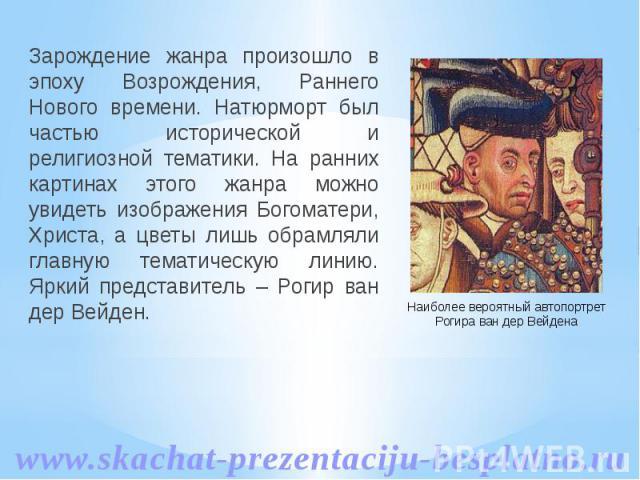 Зарождение жанра произошло в эпоху Возрождения, Раннего Нового времени. Натюрморт был частью исторической и религиозной тематики. На ранних картинах этого жанра можно увидеть изображения Богоматери, Христа, а цветы лишь обрамляли главную тематическу…