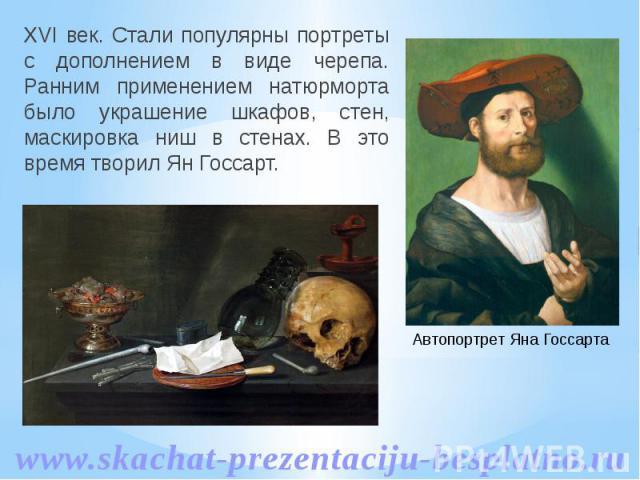 XVI век. Стали популярны портреты с дополнением в виде черепа. Ранним применением натюрморта было украшение шкафов, стен, маскировка ниш в стенах. В это время творил Ян Госсарт. XVI век. Стали популярны портреты с дополнением в виде черепа. Ранним п…