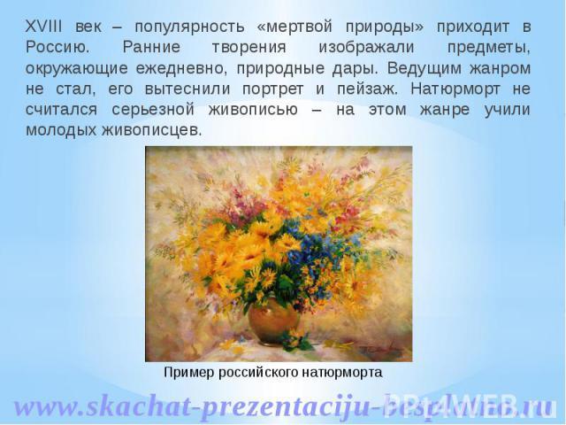 XVIII век – популярность «мертвой природы» приходит в Россию. Ранние творения изображали предметы, окружающие ежедневно, природные дары. Ведущим жанром не стал, его вытеснили портрет и пейзаж. Натюрморт не считался серьезной живописью – на этом жанр…