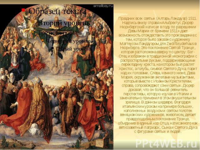 Праздник всех святых (Алтарь Ландауэр) 1511. Надпись внизу справа «Альбрехтус Дюрер Нюрнбергский написал в году по разрешении Девы Марии от бремени 1511» дает возможность отождествить это произведение с тем, которое было заказано художнику Маттеусом…
