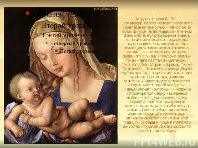 Мадонна с грушей, 1512. Этот шедевр зрелого мастера прежде всего характерен интимностью и мягкостью. В обеих фигурах, выделяющихся на темном фоне, чувствуется рука Дюрера-гравера, который в эти годы больше занимался гравированием, чем живописью. Эта…