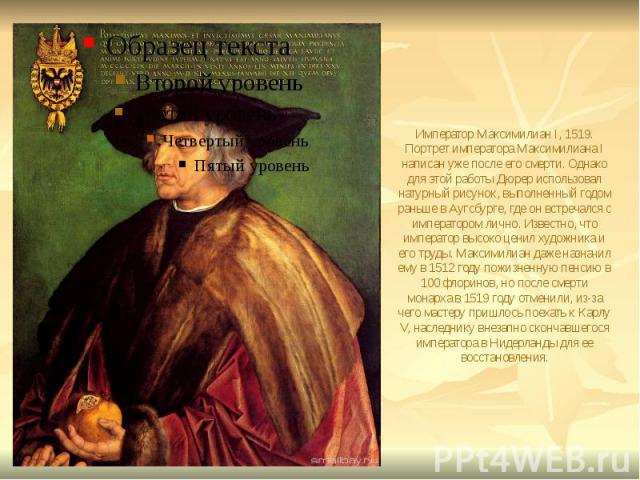 Император Максимилиан I, 1519. Портрет императора Максимилиана I написан уже после его смерти. Однако для этой работы Дюрер использовал натурный рисунок, выполненный годом раньше в Аугсбурге, где он встречался с императором лично. Известно, что импе…