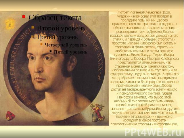 Потрет Иоганна Клебергера. 1526. Художник нарисовал этот портрет в последние годы жизни. Дюрер придерживался лютеранских взглядов и в области живописи, отказавшись в своих произведениях то, что Джилло Дорлес называл «легким изяществом декоративного …