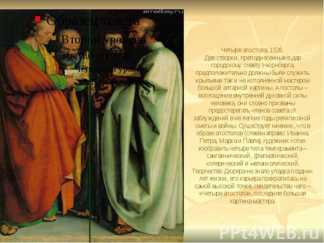 Четыре апостола, 1526. Две створки, преподнесенные в дар городскому совету Нюрнберга, предположительно должны были служить крыльями так и не исполненной мастером большой алтарной картины. Апостолы – воплощение внутренней духовной силы человека, они …