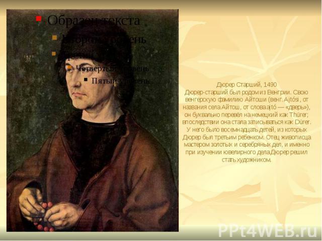 Дюрер Старший, 1490 Дюрер-старший был родом из Венгрии. Свою венгерскую фамилию Айтоши (венг. Ajtósi, от названия села Айтош, от слова ajtó — «дверь»), он буквально перевёл на немецкий как Thürer; впоследствии она стала записываться как Dürer. У нег…