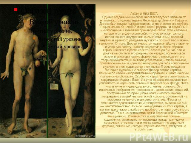 Адам и Ева 1507. Однако созданный им образ человека глубоко отличен от итальянского идеала, идеала Леонардо да Винчи и Рафаэля. Дюрер был немецким художником, и творчество его глубоко национально. Он любил людей своей родины, и созданный им обобщенн…
