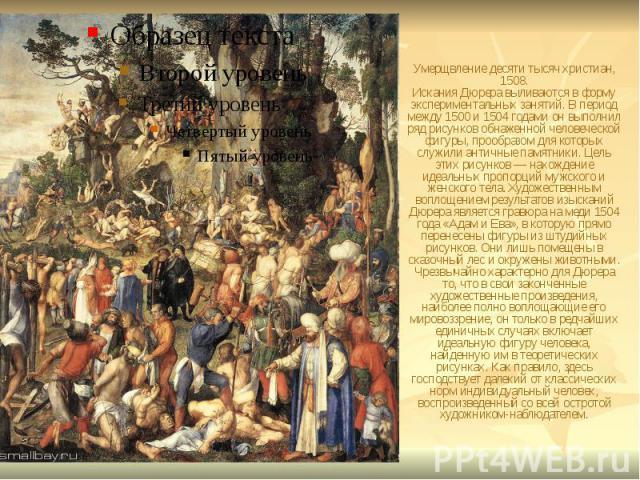 Умерщвление десяти тысяч христиан, 1508. Искания Дюрера выливаются в форму экспериментальных занятий. В период между 1500 и 1504 годами он выполнил ряд рисунков обнаженной человеческой фигуры, прообразом для которых служили античные памятники. Цель …