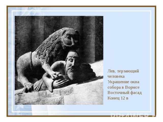 Лев, терзающий человека Украшение окна собора в Вормсе Восточный фасад Конец 12 в