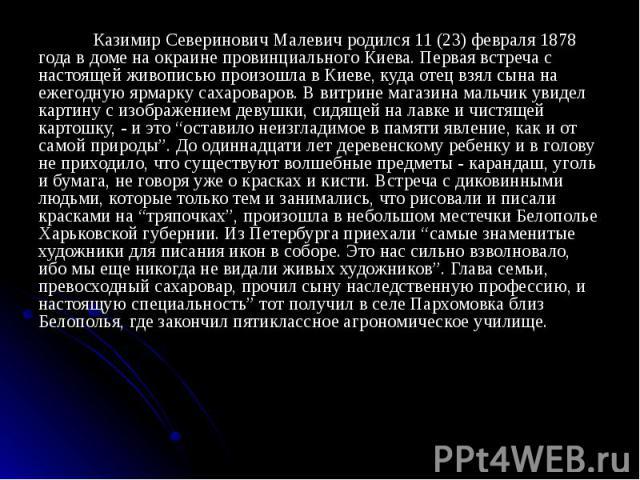 Казимир Северинович Малевич родился 11 (23) февраля 1878 года в доме на окраине провинциального Киева. Первая встреча с настоящей живописью произошла в Киеве, куда отец взял сына на ежегодную ярмарку сахароваров. В витрине магазина мальчик увидел ка…