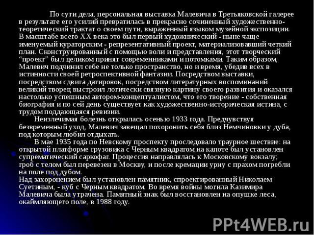 По сути дела, персональная выставка Малевича в Третьяковской галерее в результате его усилий превратилась в прекрасно сочиненный художественно-теоретический трактат о своем пути, выраженный языком музейной экспозиции. В масштабе всего XX века это бы…