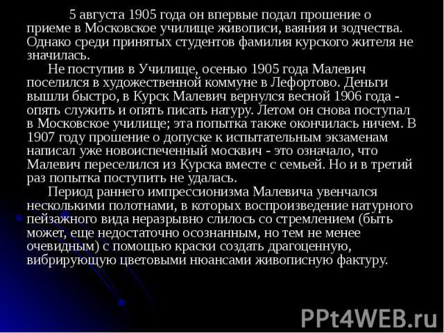 5 августа 1905 года он впервые подал прошение о приеме в Московское училище живописи, ваяния и зодчества. Однако среди принятых студентов фамилия курского жителя не значилась. Не поступив в Училище, осенью 1905 года Малевич поселился в художественно…