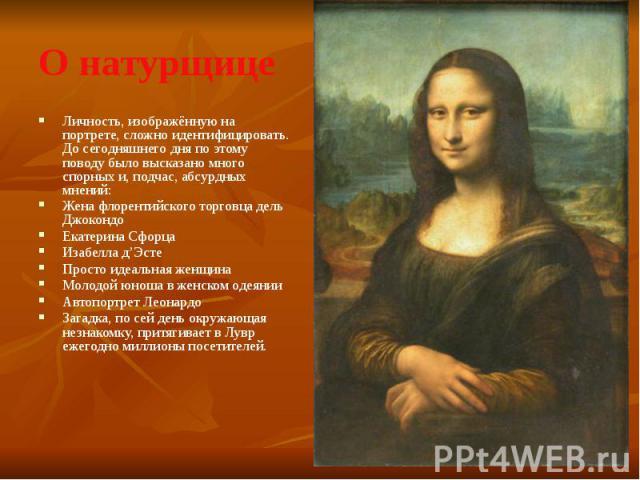 О натурщице Личность, изображённую на портрете, сложно идентифицировать. До сегодняшнего дня по этому поводу было высказано много спорных и, подчас, абсурдных мнений: Жена флорентийского торговца дель Джокондо Екатерина Сфорца Изабелла д'Эсте Просто…