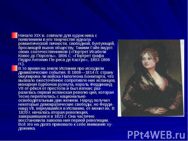 Начало XIX в. совпало для художника с появлением в его творчестве идеала романтической личности, свободной, бунтующей, бросающей вызов обществу. Такими Гойя видел своих соотечественников («Портрет Исабели Ковос дс Порсель», 1806 г.; «Портрет гр…