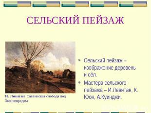СЕЛЬСКИЙ ПЕЙЗАЖ Сельский пейзаж – изображение деревень и сёл. Мастера сельского