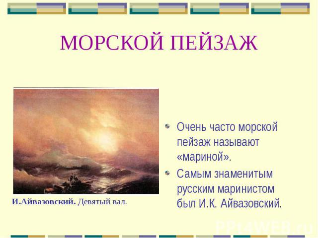 МОРСКОЙ ПЕЙЗАЖ Очень часто морской пейзаж называют «мариной». Самым знаменитым русским маринистом был И.К. Айвазовский.