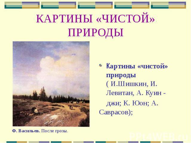 КАРТИНЫ «ЧИСТОЙ» ПРИРОДЫ Картины «чистой» природы ( И.Шишкин, И. Левитан, А. Куин - джи; К. Юон; А. Саврасов);