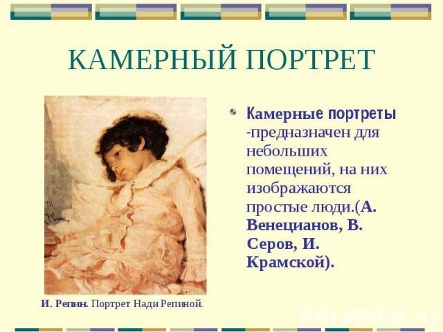КАМЕРНЫЙ ПОРТРЕТ Камерные портреты -предназначен для небольших помещений, на них изображаются простые люди.(А. Венецианов, В. Серов, И. Крамской).