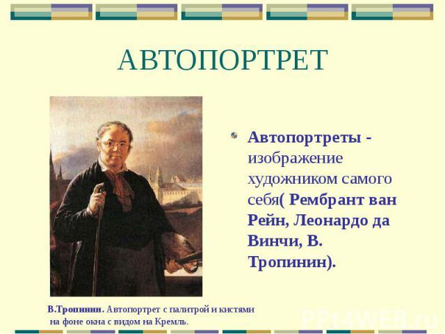 АВТОПОРТРЕТ Автопортреты - изображение художником самого себя( Рембрант ван Рейн, Леонардо да Винчи, В. Тропинин).