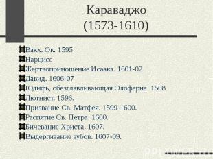 Караваджо (1573-1610) Вакх. Ок. 1595 Нарцисс Жертвоприношение Исаака. 1601-02 Да