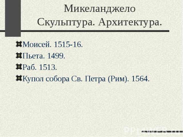 Микеланджело Скульптура. Архитектура. Моисей. 1515-16. Пьета. 1499. Раб. 1513. Купол собора Св. Петра (Рим). 1564.