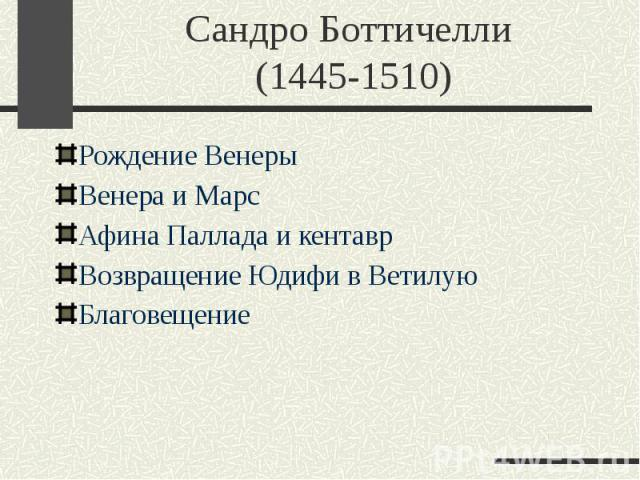 Сандро Боттичелли (1445-1510) Рождение Венеры Венера и Марс Афина Паллада и кентавр Возвращение Юдифи в Ветилую Благовещение