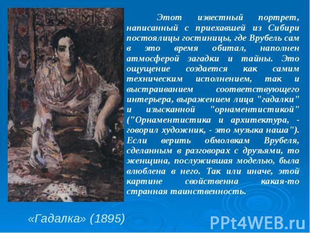 «Гадалка» (1895) Этот известный портрет, написанный с приехавшей из Сибири постоялицы гостиницы, где Врубель сам в это время обитал, наполнен атмосферой загадки и тайны. Это ощущение создается как самим техническим исполнением, так и выстраиванием с…