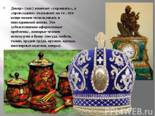 Декор» (лат.) означает «украшать», а «прикладное» указывает на то , что вещи мож