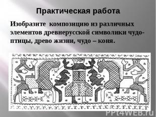 Практическая работа Изобразите композицию из различных элементов древнерусской с